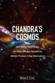 Chandra's Cosmos - Dark Matter, Black Holes, and Other Wonders Revealed by NASA's Premier X-Ray Observatory ebook by Wallace H. Tucker