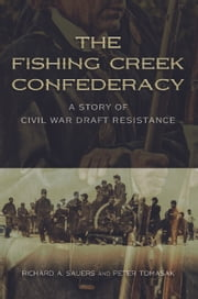 The Fishing Creek Confederacy - A Story of Civil War Draft Resistance ebook by Richard A. Sauers,Peter Tomasak