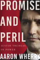 Promise and Peril - Justin Trudeau in Power ebook by Aaron Wherry