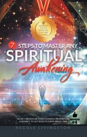 7 Steps to Master Any Spiritual Awakening - Secret Proven Method Founded on Spiritual Guidance to Get Results Every Single Time ebook by Necole Livingston