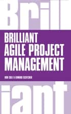 Brilliant Agile Project Management - A Practical Guide to Using Agile, Scrum and Kanban ebook by Rob Cole, Edward Scotcher