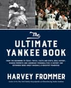 The Ultimate Yankee Book - From the Beginning to Today: Trivia, Facts and Stats, Oral History, Marker Moments and Legendary Personalities—A History and Reference Book About Baseball's Greatest Franchise ebook by Harvey Frommer
