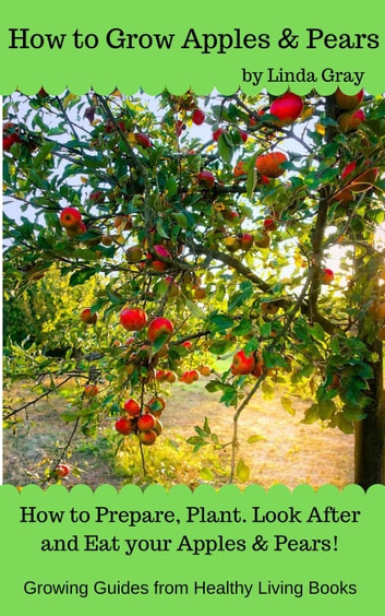 How to Grow Apples & Pears - Growing Guides ebook by Linda Gray