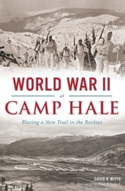 World War II at Camp Hale - Blazing a New Trail in the Rockies ebook by David R. Witte,Flint Whitlock