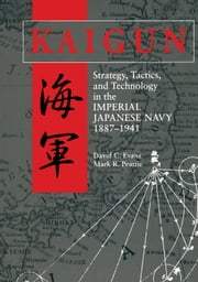 Kaigun - Strategy, Tactics, and Technology in the Imperial Japanese Navy, 1887-1941 ebook by David C. Evans,Mark  Peattie