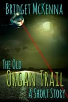 The Old Organ Trail - A Short Story ebook by Bridget McKenna
