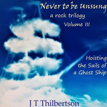 Never to be Unsung, a rock trilogy, Vol 3, Hoisting the Sails of a Ghost Ship audiobook by JT Thilbertson