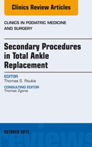 Secondary Procedures in Total Ankle Replacement, An Issue of Clinics in Podiatric Medicine and Surgery, ebook by Thomas S. Roukis