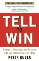 Tell to Win: Connect, Persuade and Triumph with the Hidden Power of Story - Connect, Persuade and Triumph with the Hidden Power of Story ebook by Peter Guber