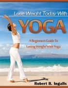 Lose Weight Today with Yoga: A Beginners Guide to Losing Weight with Yoga ebook by Robert B. Ingalls