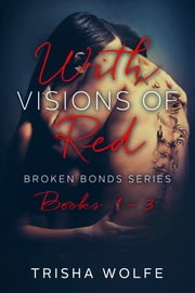 With Visions of Red: Broken Bonds Boxset Books 1 - 3 ebook by Trisha Wolfe