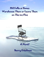 The Old Folks At Home: Warehouse Them or Leave Them on the Ice Floe ebook by Barry Friedman