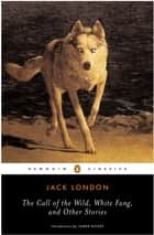 The Call of the Wild, White Fang and Other Stories ebook by Jack London, James Dickey