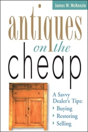 Antiques on the Cheap - A Savvy Dealer's Tips: Buying, Restoring, Selling ebook by James W. McKenzie