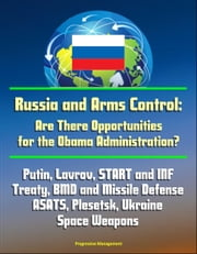 Russia and Arms Control: Are There Opportunities for the Obama Administration? Putin, Lavrov, START and INF Treaty, BMD and Missile Defense, ASATS, Plesetsk, Ukraine, Space Weapons ebook by Progressive Management