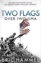 Two Flags over Iwo Jima - Solving the Mystery of the U.S. Marine Corps' Proudest Moment ebook by Eric Hammel