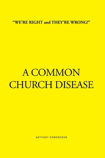 ''WE'RE RIGHT and THEY'RE WRONG!'' A COMMON CHURCH DISEASE - A COMMON CHURCH DISEASE ebook by Anthony Edmondson