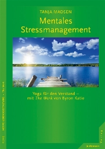 Mentales Stressmanagement - Yoga für den Verstand - mit The Work von Byron Katie ebook by Tanja Madsen