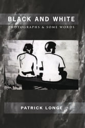 BLACK AND WHITE - PHOTOGRAPHS & SOME WORDS ebook by Patrick Longe