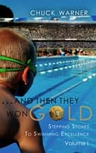...And Then They Won Gold: Stepping Stones to Swimming Excellence - Volume 1 ebook by Chuck Warner