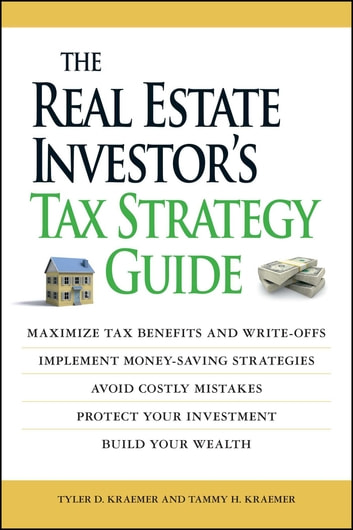The Real Estate Investor's Tax Strategy Guide - Maximize tax benefits and write-offs, Implement money-saving strategies…Avoid costly mistakes,,Protect your investment.. Build your wealth ebook by Tammy H Kraemer,Tyler Kraemer