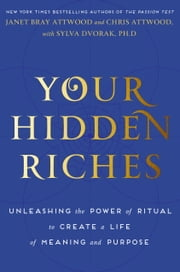 Your Hidden Riches - Unleashing the Power of Ritual to Create a Life of Meaning and Purpose ebook by Janet Bray Attwood,Chris Attwood,Sylva Dvorak, Ph.D