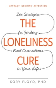 The Loneliness Cure - Six Strategies for Finding Real Connections in Your Life ebook by Kory Floyd