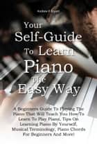 Your Self-Guide To Learn Piano The Easy Way - A Beginners Guide To Playing The Piano That Will Teach You How To Learn To Play Piano, Tips On Learning Piano By Yourself, Musical Terminology, Piano Chords For Beginners And More! E-bok by Andrew P. Bryant