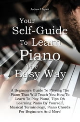 Your Self-Guide To Learn Piano The Easy Way - A Beginners Guide To Playing The Piano That Will Teach You How To Learn To Play Piano, Tips On Learning Piano By Yourself, Musical Terminology, Piano Chords For Beginners And More! ebook by Andrew P. Bryant