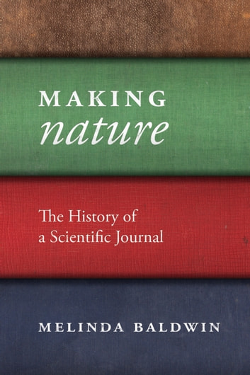 "Making ""Nature"" - The History of a Scientific Journal ebook by Melinda Baldwin"
