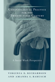 Gerontological Practice for the Twenty-first Century - A Social Work Perspective ebook by Virginia E. Richardson,Amanda S. Barusch
