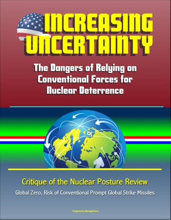 Increasing Uncertainty: The Dangers of Relying on Conventional Forces for Nuclear Deterrence - Critique of the Nuclear Posture Review, Global Zero, Risk of Conventional Prompt Global Strike Missiles ebook by Progressive Management