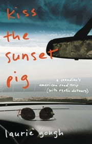 Kiss The Sunset Pig - A Canadian's American Road Trip With Exotic Detours ebook by Laurie Gough
