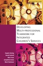 Developing Multiprofessional Teamwork For Integrated Children'S Services ebook by Angela Anning,David Cottrell,Nick Frost