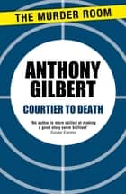 Courtier to Death ebook by Anthony Gilbert