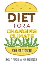 Diet for a Changing Climate - Food for Thought ebook by Christy Mihaly, Sue Heavenrich