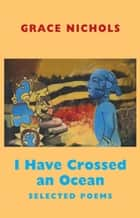 I Have Crossed an Ocean - Selected Poems ebook by Grace Nichols