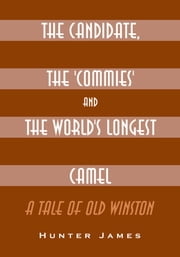 The Candidate, the 'Commies' and the World's Longest Camel ebook by Hunter James