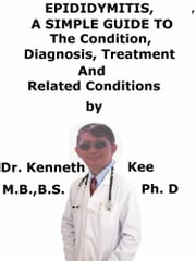 Epididymitis, A Simple Guide To The Condition, Diagnosis, Treatment And Related Conditions ebook by Kenneth Kee