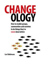 Changeology - How to Enable Groups, Communities and Societies to Do Things They've Never Done Before ebook by Les Robinson