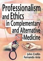 Professionalism and Ethics in Complementary and Alternative Medicine ebook by Ethan B Russo,Fernando Ania,John Crellin