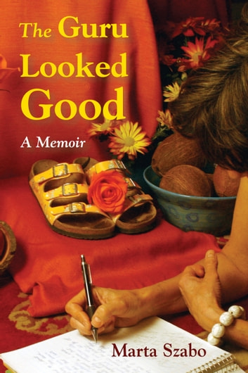 The Guru Looked Good: An Impious Memoir ebook by Marta Szabo