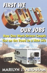First We Quit Our Jobs - How One Work Driven Couple Got on the Road to a New Life ebook by Marilyn J. Abraham