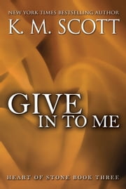 Give In To Me - Heart of Stone Series #3 ebook by K.M. Scott