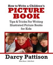 How to Write a Children's Picture Book - Tips and Tricks for Writing Illustrated Picture Books for Kids ebook by Darcy Pattison