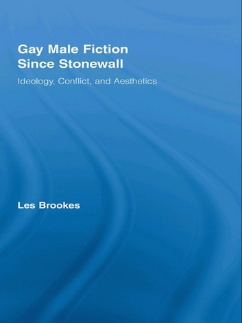 Gay Male Fiction Since Stonewall - Ideology, Conflict, and Aesthetics ebook by Les Brookes