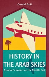 History in the Arab Skies: Aviation's Impact on the Middle East ebook by Gerald Butt
