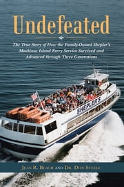 Undefeated - The True Story of How the Family-Owned Shepler's Mackinac Island Ferry Service Survived and Advanced through Three Generations ebook by Jean R. Beach; Dr. Don Steele