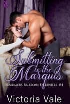 Submitting to the Marquis - Scandalous Ballroom Encounters, #4 ebook by