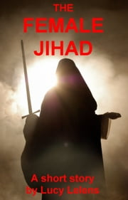 The Female Jihad ebook by Lucy Lelens